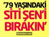 Büyük tepki: 79 yaşındaki Siti Şen'i bırakın!
